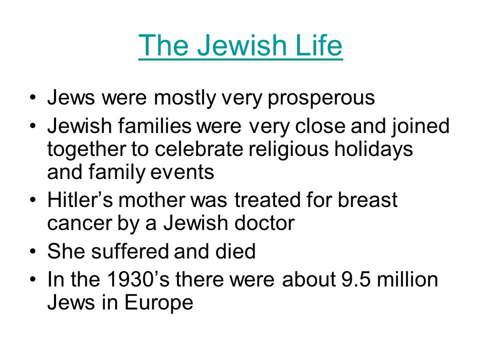 The Jewish Life Jews were mostly very prosperous Jewish families were very close and joined together to celebrate religious holidays and family events Hitlers mother was treated for breast cancer by a Jewish doctor She suffered and died In the 1930s there were about 9.5 million Jews in Europe