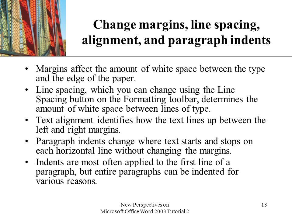 XP New Perspectives on Microsoft Office Word 2003 Tutorial 2 13 Change margins, line spacing, alignment, and paragraph indents Margins affect the amount of white space between the type and the edge of the paper.