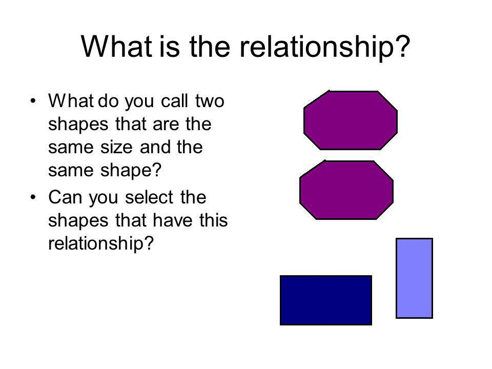 What is the relationship? What do you call two shapes that are the same size and the same shape? Can you select the shapes that have this relationship