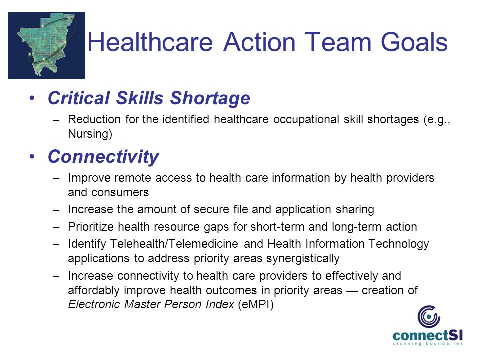 Healthcare Action Team Goals Critical Skills Shortage –Reduction for the identified healthcare occupational skill shortages (e.g., Nursing) Connectivity –Improve remote access to health care information by health providers and consumers –Increase the amount of secure file and application sharing –Prioritize health resource gaps for short-term and long-term action –Identify Telehealth/Telemedicine and Health Information Technology applications to address priority areas synergistically –Increase connectivity to health care providers to effectively and affordably improve health outcomes in priority areas creation of Electronic Master Person Index (eMPI)
