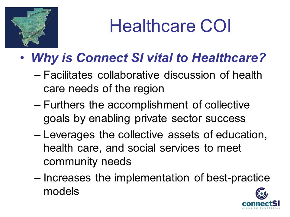 Healthcare COI Why is Connect SI vital to Healthcare? –Facilitates collaborative discussion of health care needs of the region –Furthers the accomplis