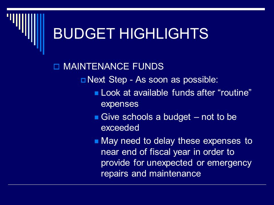 BUDGET HIGHLIGHTS MAINTENANCE FUNDS Next Step - As soon as possible: Look at available funds after routine expenses Give schools a budget – not to be