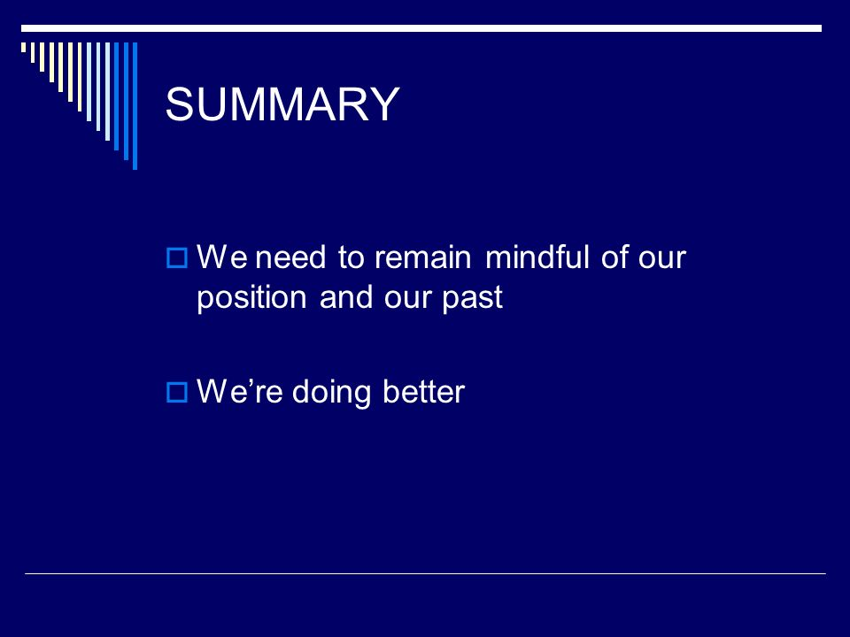 SUMMARY We need to remain mindful of our position and our past Were doing better