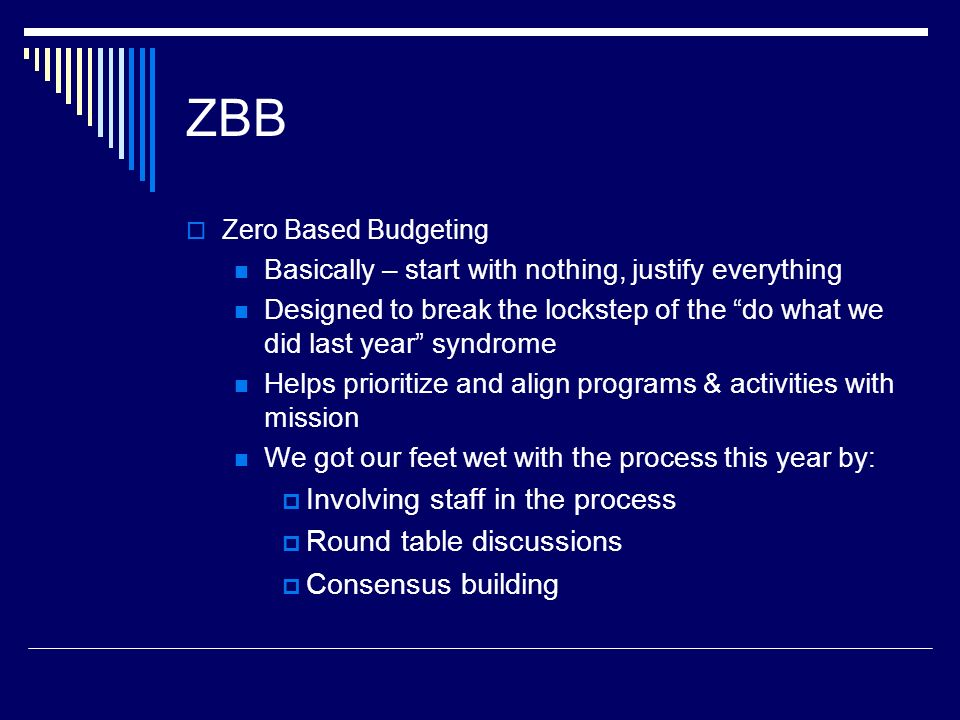 ZBB Zero Based Budgeting Basically – start with nothing, justify everything Designed to break the lockstep of the do what we did last year syndrome Helps prioritize and align programs & activities with mission We got our feet wet with the process this year by: Involving staff in the process Round table discussions Consensus building