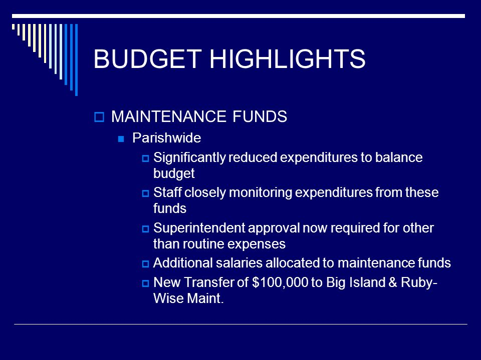 BUDGET HIGHLIGHTS MAINTENANCE FUNDS Next Step - As soon as possible: Look at available funds after routine expenses Give schools a budget – not to be exceeded May need to delay these expenses to near end of fiscal year in order to provide for unexpected or emergency repairs and maintenance