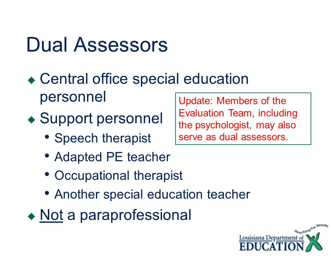 Dual Assessors Central office special education personnel Support personnel Speech therapist Adapted PE teacher Occupational therapist Another special education teacher Not a paraprofessional Update: Members of the Evaluation Team, including the psychologist, may also serve as dual assessors.