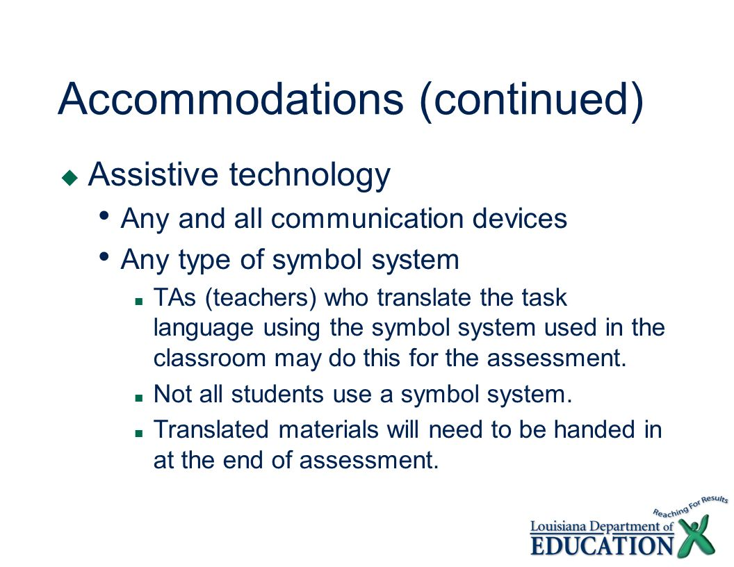 Accommodations (continued) Assistive technology Any and all communication devices Any type of symbol system TAs (teachers) who translate the task language using the symbol system used in the classroom may do this for the assessment.