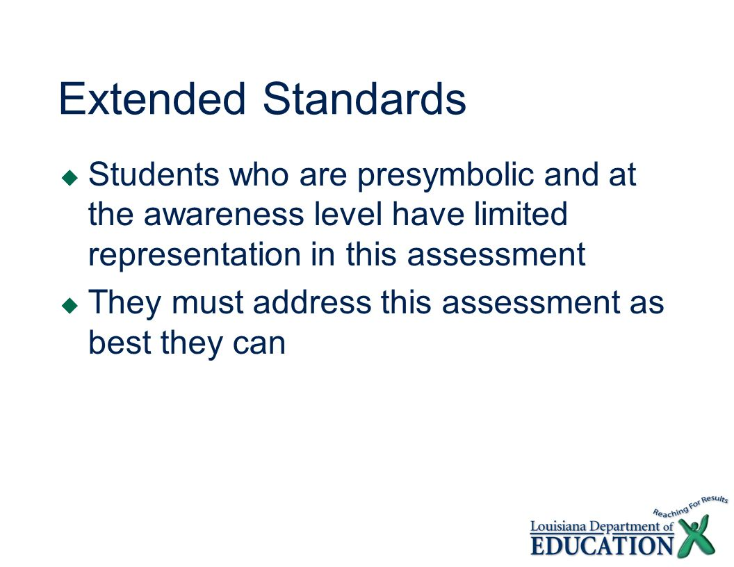 Extended Standards Students who are presymbolic and at the awareness level have limited representation in this assessment They must address this assessment as best they can