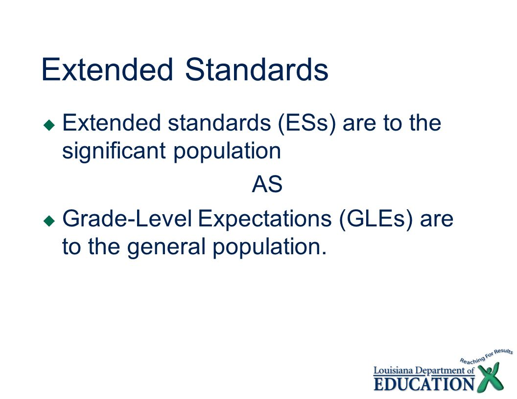 Extended Standards Extended standards (ESs) are to the significant population AS Grade-Level Expectations (GLEs) are to the general population.
