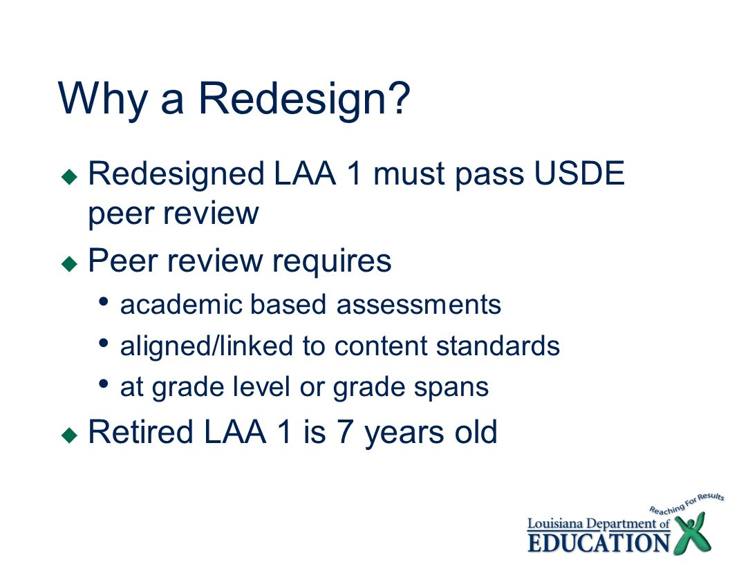 Why a Redesign? Redesigned LAA 1 must pass USDE peer review Peer review requires academic based assessments aligned/linked to content standards at gra
