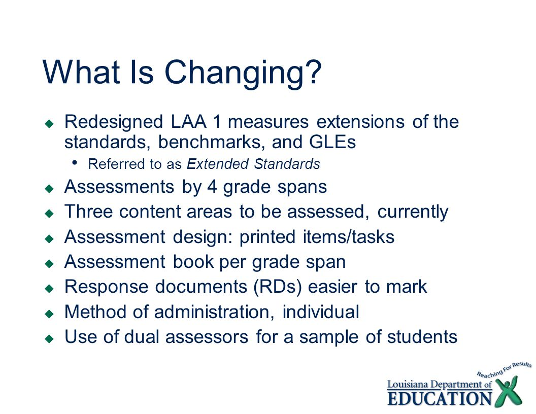 What Is Changing? Redesigned LAA 1 measures extensions of the standards, benchmarks, and GLEs Referred to as Extended Standards Assessments by 4 grade