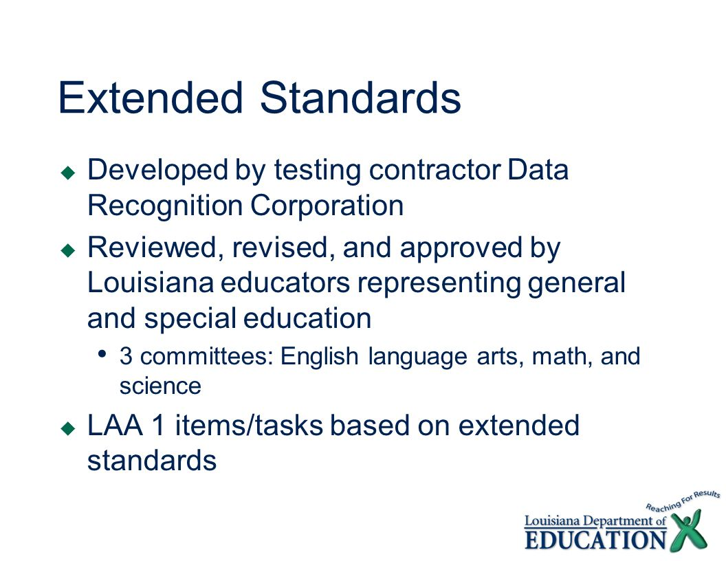 Extended Standards Developed by testing contractor Data Recognition Corporation Reviewed, revised, and approved by Louisiana educators representing general and special education 3 committees: English language arts, math, and science LAA 1 items/tasks based on extended standards