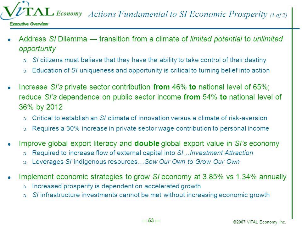 ©2007 ViTAL Economy, Inc. Executive Overview 53 Actions Fundamental to SI Economic Prosperity (1 of 2) Address SI Dilemma transition from a climate of