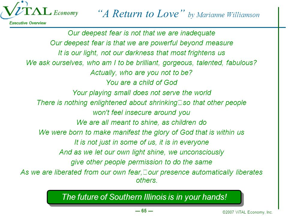 ©2007 ViTAL Economy, Inc. Executive Overview 65 A Return to Love by Marianne Williamson Our deepest fear is not that we are inadequate Our deepest fea