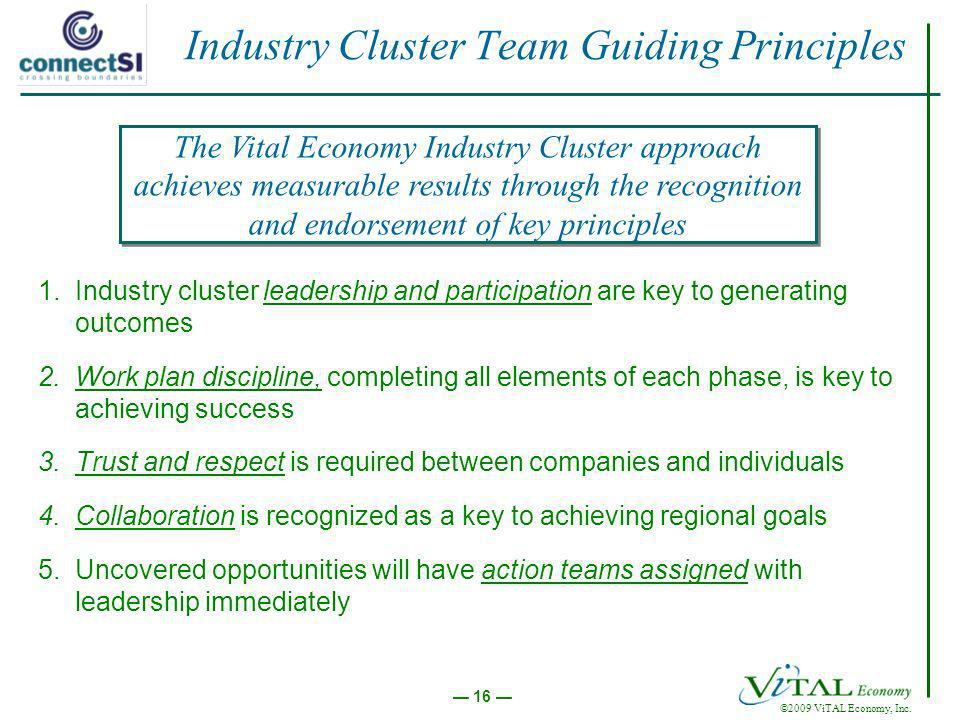 ©2009 ViTAL Economy, Inc. 16 Industry Cluster Team Guiding Principles 1.Industry cluster leadership and participation are key to generating outcomes 2