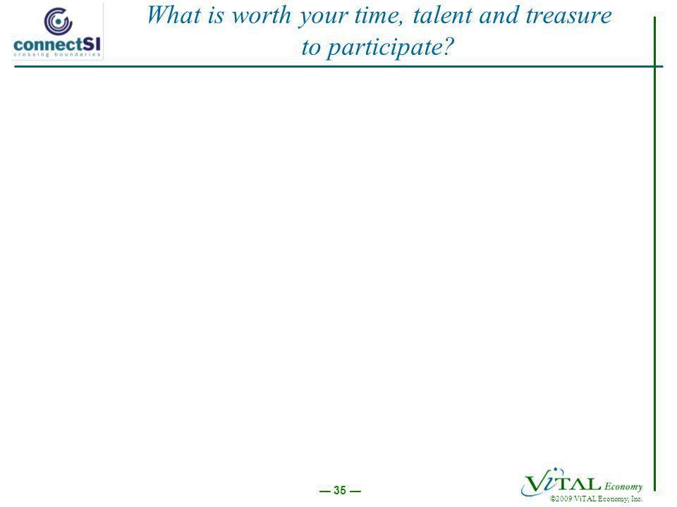 ©2009 ViTAL Economy, Inc. 35 What is worth your time, talent and treasure to participate?