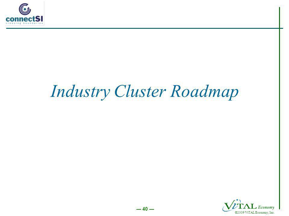 ©2009 ViTAL Economy, Inc. 40 Industry Cluster Roadmap