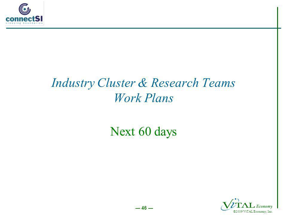 ©2009 ViTAL Economy, Inc. 46 Industry Cluster & Research Teams Work Plans Next 60 days