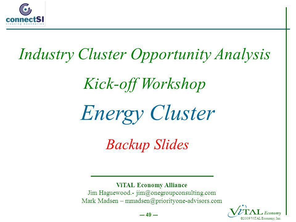 ©2009 ViTAL Economy, Inc. 49 Energy Cluster Backup Slides ViTAL Economy Alliance Jim Haguewood.- jim@onegroupconsulting.com Mark Madsen – mmadsen@prio
