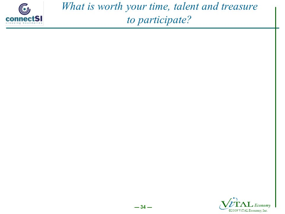 ©2009 ViTAL Economy, Inc. 34 What is worth your time, talent and treasure to participate