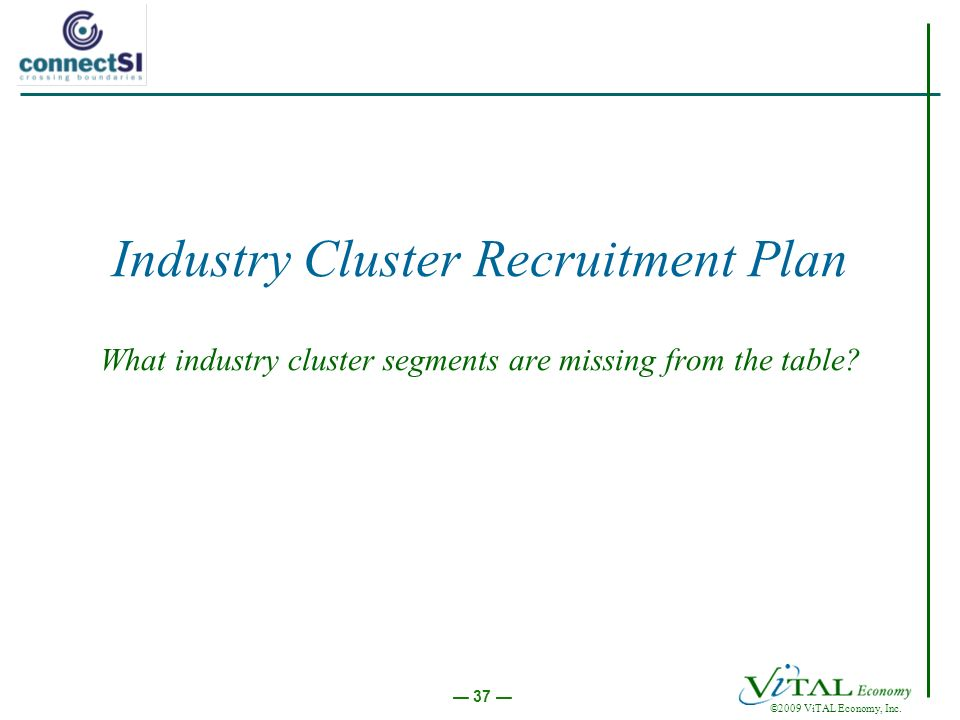 ©2009 ViTAL Economy, Inc. 37 Industry Cluster Recruitment Plan What industry cluster segments are missing from the table?
