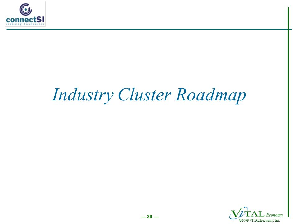 ©2009 ViTAL Economy, Inc. 39 Industry Cluster Roadmap