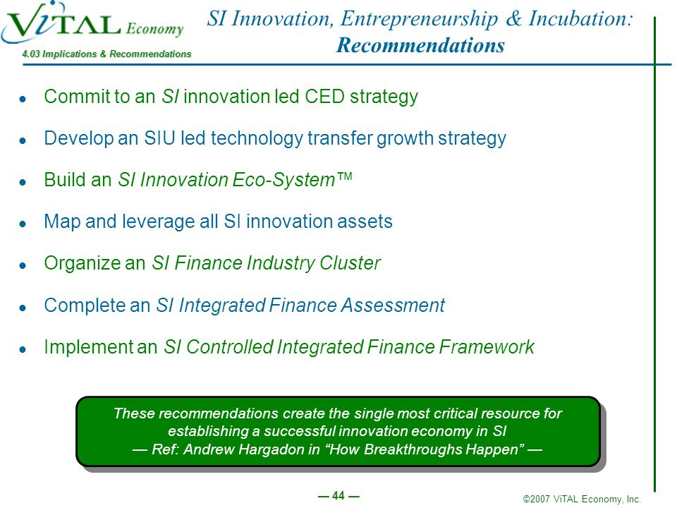 ©2007 ViTAL Economy, Inc. 44 SI Innovation, Entrepreneurship & Incubation: Recommendations Commit to an SI innovation led CED strategy Develop an SIU
