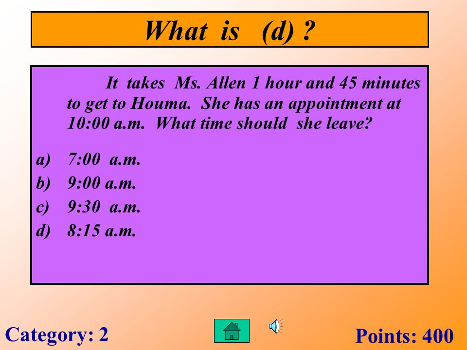 What is (c) ? Johns teacher told him he was 1 hour and 15 minutes late for class. It is now 9:30 a.m. What time did class begin? a)8:00 a.m. b)9:00 a.