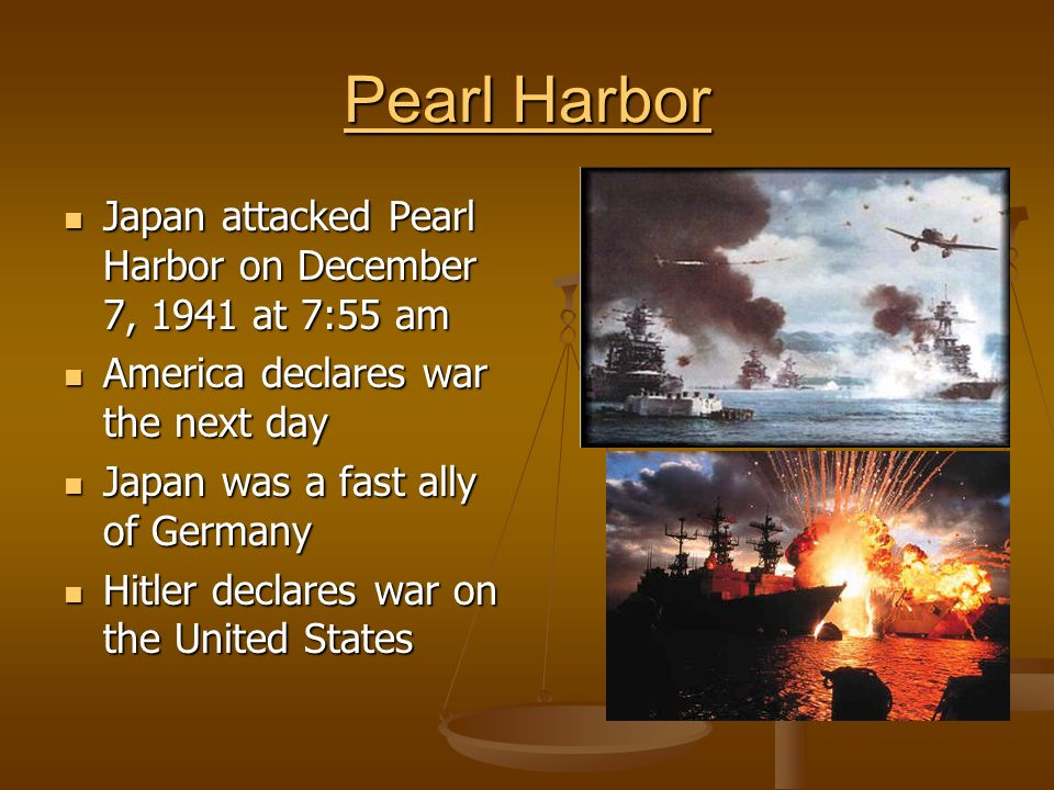 Pearl Harbor Pearl Harbor Japan attacked Pearl Harbor on December 7, 1941 at 7:55 am Japan attacked Pearl Harbor on December 7, 1941 at 7:55 am America declares war the next day America declares war the next day Japan was a fast ally of Germany Japan was a fast ally of Germany Hitler declares war on the United States Hitler declares war on the United States