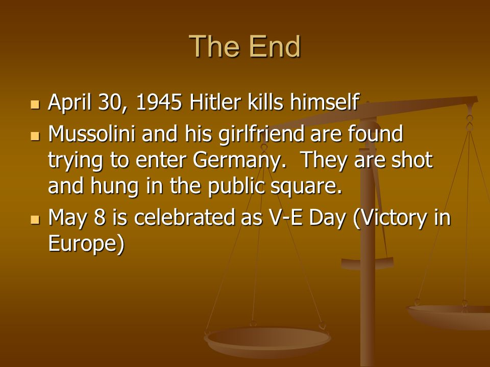 The End April 30, 1945 Hitler kills himself April 30, 1945 Hitler kills himself Mussolini and his girlfriend are found trying to enter Germany.