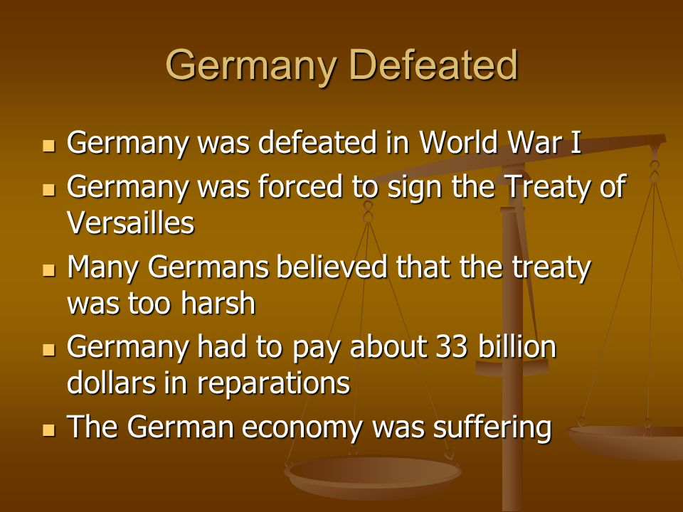 Germany Defeated Germany was defeated in World War I Germany was defeated in World War I Germany was forced to sign the Treaty of Versailles Germany was forced to sign the Treaty of Versailles Many Germans believed that the treaty was too harsh Many Germans believed that the treaty was too harsh Germany had to pay about 33 billion dollars in reparations Germany had to pay about 33 billion dollars in reparations The German economy was suffering The German economy was suffering