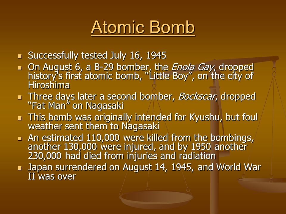 Atomic Bomb Atomic Bomb Successfully tested July 16, 1945 Successfully tested July 16, 1945 On August 6, a B-29 bomber, the Enola Gay, dropped historys first atomic bomb, Little Boy, on the city of Hiroshima On August 6, a B-29 bomber, the Enola Gay, dropped historys first atomic bomb, Little Boy, on the city of Hiroshima Three days later a second bomber, Bockscar, dropped Fat Man on Nagasaki Three days later a second bomber, Bockscar, dropped Fat Man on Nagasaki This bomb was originally intended for Kyushu, but foul weather sent them to Nagasaki This bomb was originally intended for Kyushu, but foul weather sent them to Nagasaki An estimated 110,000 were killed from the bombings, another 130,000 were injured, and by 1950 another 230,000 had died from injuries and radiation An estimated 110,000 were killed from the bombings, another 130,000 were injured, and by 1950 another 230,000 had died from injuries and radiation Japan surrendered on August 14, 1945, and World War II was over Japan surrendered on August 14, 1945, and World War II was over