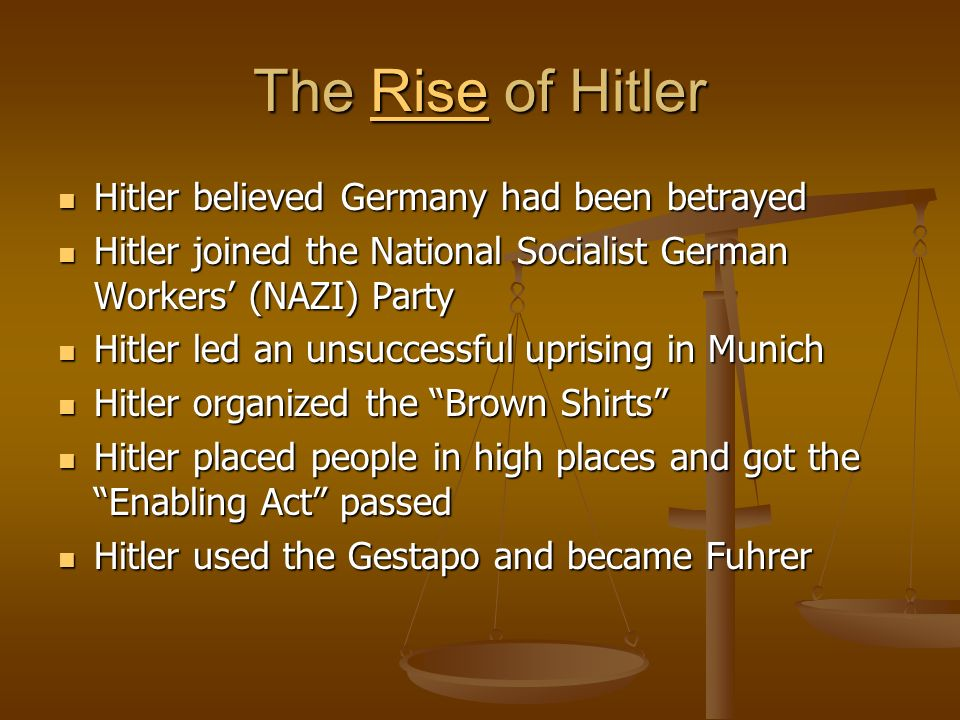 The Rise of Hitler Rise Hitler believed Germany had been betrayed Hitler believed Germany had been betrayed Hitler joined the National Socialist German Workers (NAZI) Party Hitler joined the National Socialist German Workers (NAZI) Party Hitler led an unsuccessful uprising in Munich Hitler led an unsuccessful uprising in Munich Hitler organized the Brown Shirts Hitler organized the Brown Shirts Hitler placed people in high places and got the Enabling Act passed Hitler placed people in high places and got the Enabling Act passed Hitler used the Gestapo and became Fuhrer Hitler used the Gestapo and became Fuhrer