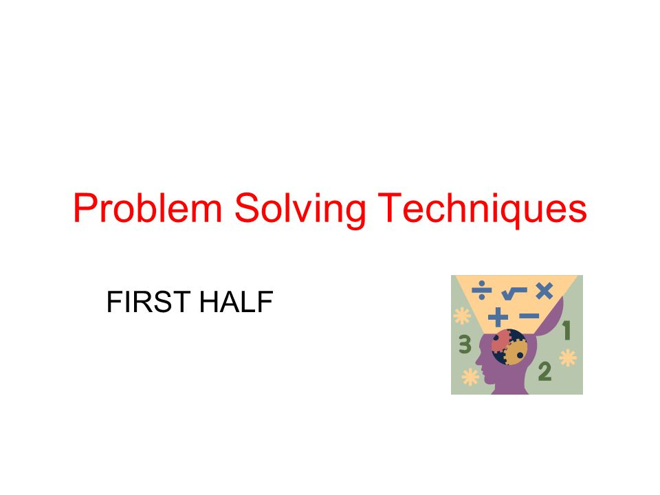 Problem Solving Techniques FIRST HALF