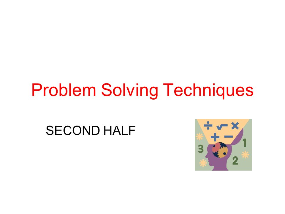 Problem Solving Techniques SECOND HALF