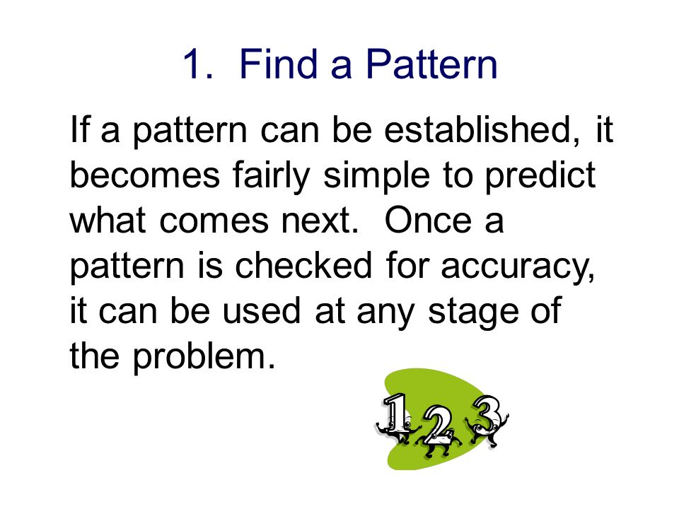 1. Find a Pattern If a pattern can be established, it becomes fairly simple to predict what comes next. Once a pattern is checked for accuracy, it can