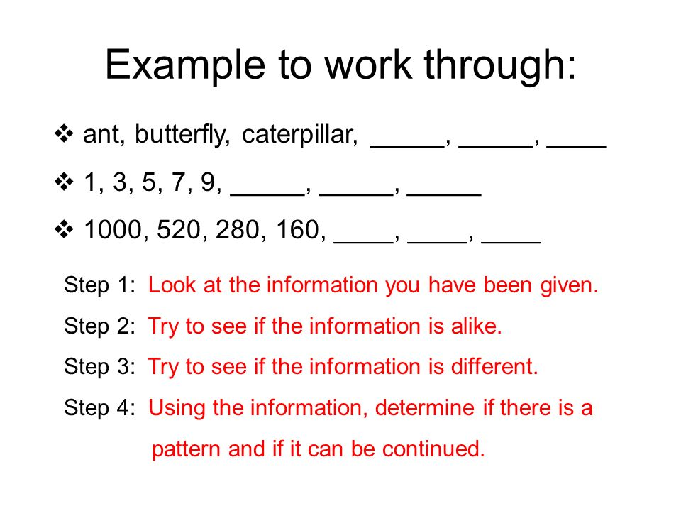 Example to work through: ant, butterfly, caterpillar, _____, _____, ____ 1, 3, 5, 7, 9, _____, _____, _____ 1000, 520, 280, 160, ____, ____, ____ Step 1: Look at the information you have been given.