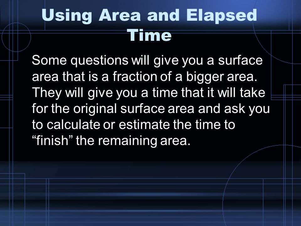 Using Area and Elapsed Time Some questions will give you a surface area that is a fraction of a bigger area.