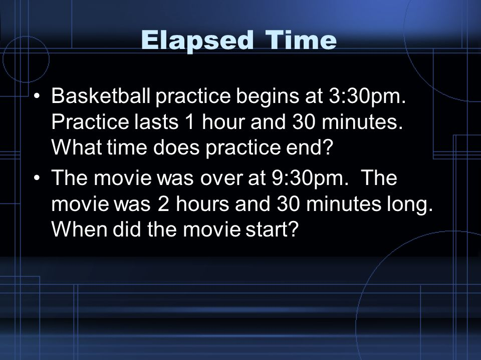 Elapsed Time Basketball practice begins at 3:30pm.