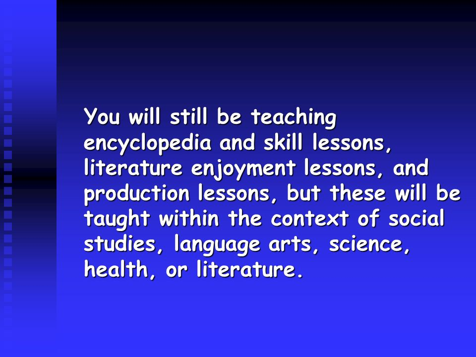 You will still be teaching encyclopedia and skill lessons, literature enjoyment lessons, and production lessons, but these will be taught within the context of social studies, language arts, science, health, or literature.