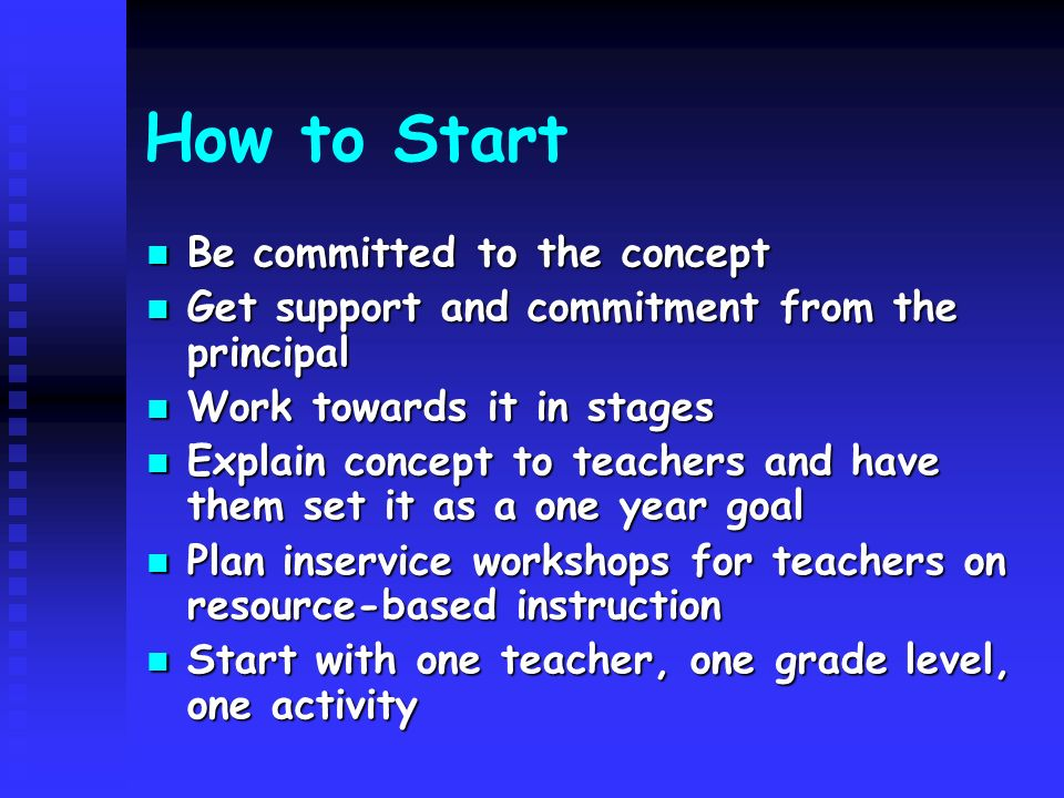 How to Start Be committed to the concept Be committed to the concept Get support and commitment from the principal Get support and commitment from the principal Work towards it in stages Work towards it in stages Explain concept to teachers and have them set it as a one year goal Explain concept to teachers and have them set it as a one year goal Plan inservice workshops for teachers on resource-based instruction Plan inservice workshops for teachers on resource-based instruction Start with one teacher, one grade level, one activity Start with one teacher, one grade level, one activity