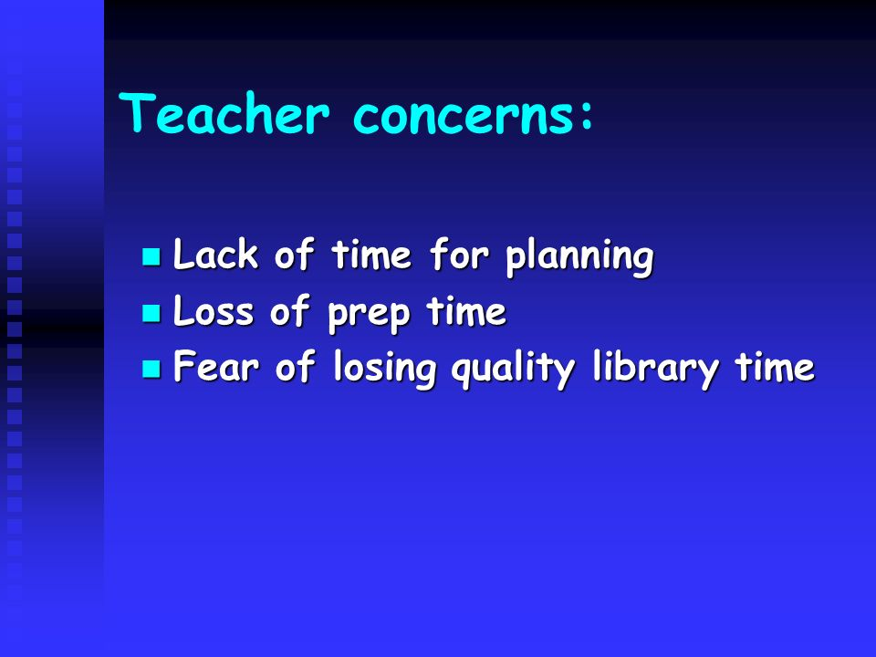 Teacher concerns: Lack of time for planning Lack of time for planning Loss of prep time Loss of prep time Fear of losing quality library time Fear of losing quality library time