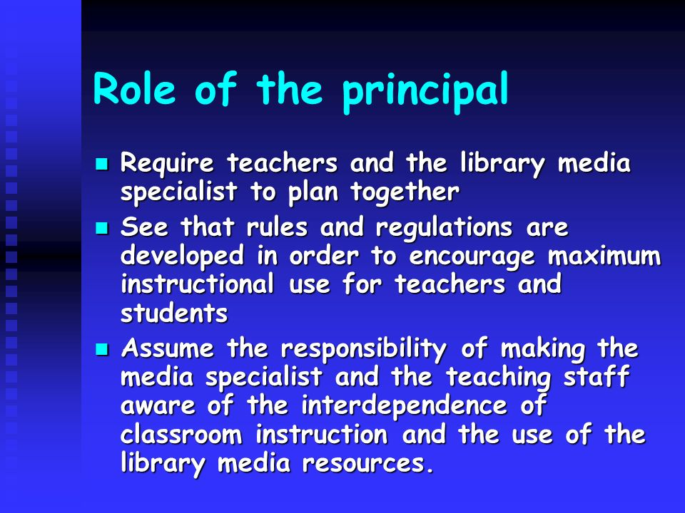 Role of the principal Require teachers and the library media specialist to plan together Require teachers and the library media specialist to plan together See that rules and regulations are developed in order to encourage maximum instructional use for teachers and students See that rules and regulations are developed in order to encourage maximum instructional use for teachers and students Assume the responsibility of making the media specialist and the teaching staff aware of the interdependence of classroom instruction and the use of the library media resources.