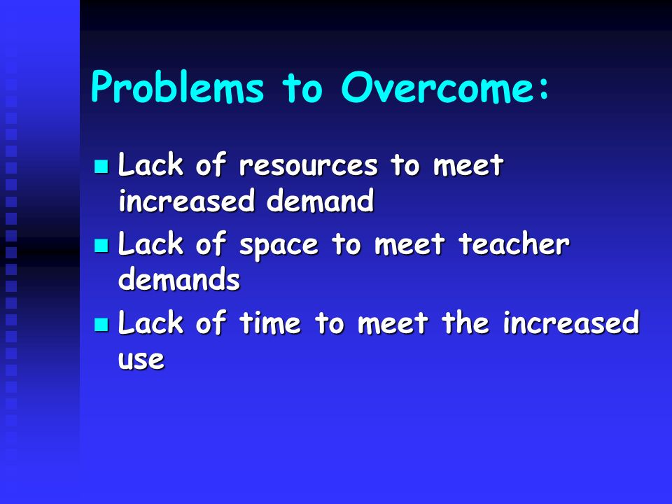 Problems to Overcome: Lack of resources to meet increased demand Lack of resources to meet increased demand Lack of space to meet teacher demands Lack of space to meet teacher demands Lack of time to meet the increased use Lack of time to meet the increased use