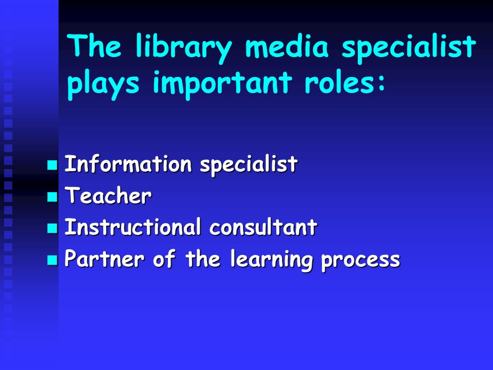 The library media specialist plays important roles: Information specialist Information specialist Teacher Teacher Instructional consultant Instructional consultant Partner of the learning process Partner of the learning process