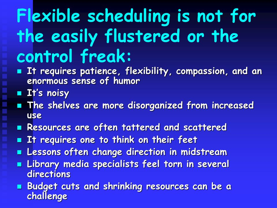 Flexible scheduling is not for the easily flustered or the control freak: It requires patience, flexibility, compassion, and an enormous sense of humo