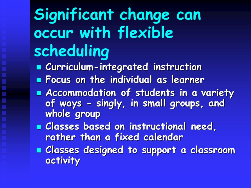 Best way to make changes: Begin with your most supportive staff members Begin with your most supportive staff members Realize that your schedule has to be the most flexible Realize that your schedule has to be the most flexible Seek out new teachers, some of the strongest advocates for flexible scheduling Seek out new teachers, some of the strongest advocates for flexible scheduling Inservice teachers by providing information on the topic, examples, suggestions, alternatives Inservice teachers by providing information on the topic, examples, suggestions, alternatives Communicate staffing expectations in an enthusiastic, vocal, and articulate manner Communicate staffing expectations in an enthusiastic, vocal, and articulate manner Initiate change from the top -- Principals need to be the initiators of the change in library scheduling and program planning Initiate change from the top -- Principals need to be the initiators of the change in library scheduling and program planning Update and revise library policies Update and revise library policies Continuously evaluate and solicit feedback Continuously evaluate and solicit feedback Assess, modify, reject, and change Assess, modify, reject, and change Spend considerable time beforehand working through the idea with staff Spend considerable time beforehand working through the idea with staff