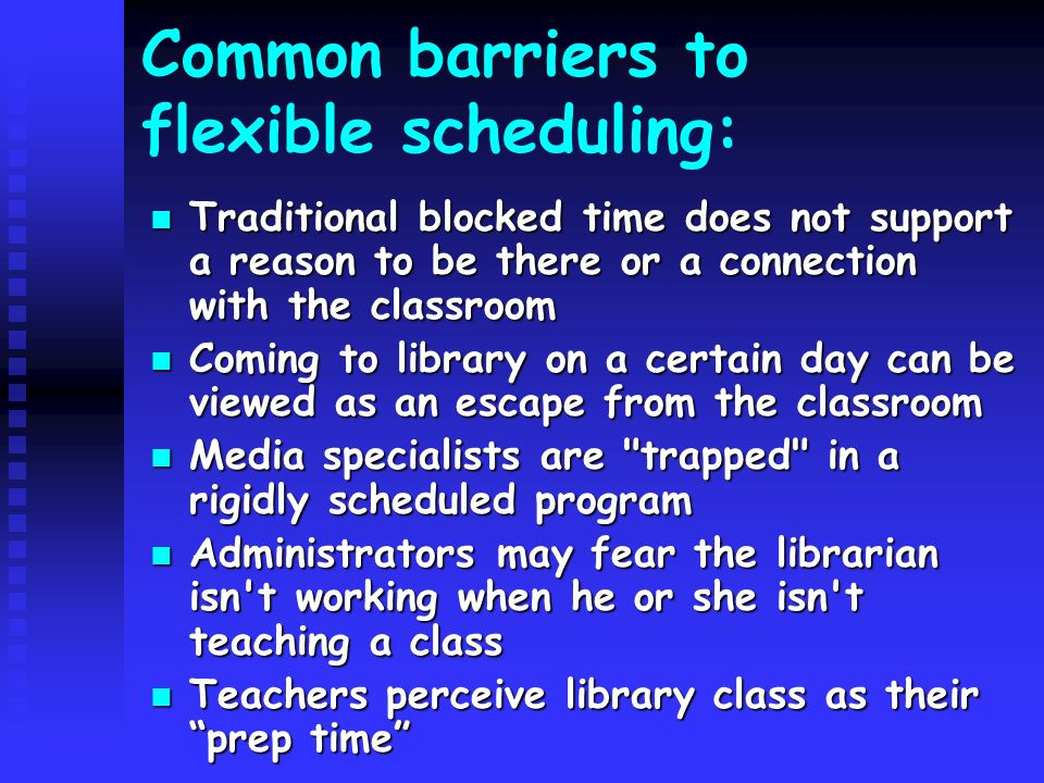 Common barriers to flexible scheduling: Traditional blocked time does not support a reason to be there or a connection with the classroom Traditional blocked time does not support a reason to be there or a connection with the classroom Coming to library on a certain day can be viewed as an escape from the classroom Coming to library on a certain day can be viewed as an escape from the classroom Media specialists are trapped in a rigidly scheduled program Media specialists are trapped in a rigidly scheduled program Administrators may fear the librarian isn t working when he or she isn t teaching a class Administrators may fear the librarian isn t working when he or she isn t teaching a class Teachers perceive library class as their prep time Teachers perceive library class as their prep time