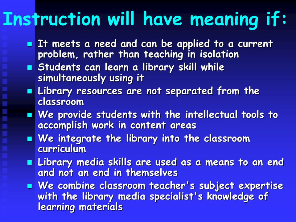 Instruction will have meaning if: It meets a need and can be applied to a current problem, rather than teaching in isolation It meets a need and can be applied to a current problem, rather than teaching in isolation Students can learn a library skill while simultaneously using it Students can learn a library skill while simultaneously using it Library resources are not separated from the classroom Library resources are not separated from the classroom We provide students with the intellectual tools to accomplish work in content areas We provide students with the intellectual tools to accomplish work in content areas We integrate the library into the classroom curriculum We integrate the library into the classroom curriculum Library media skills are used as a means to an end and not an end in themselves Library media skills are used as a means to an end and not an end in themselves We combine classroom teacher s subject expertise with the library media specialist s knowledge of learning materials We combine classroom teacher s subject expertise with the library media specialist s knowledge of learning materials
