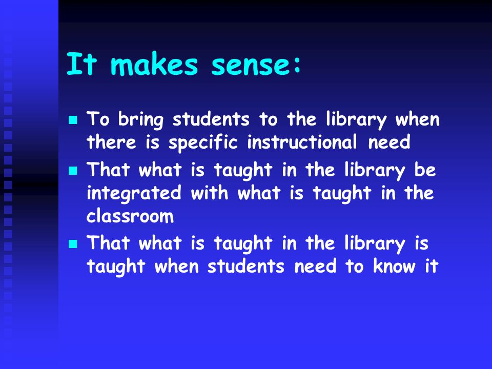 It makes sense: To bring students to the library when there is specific instructional need That what is taught in the library be integrated with what
